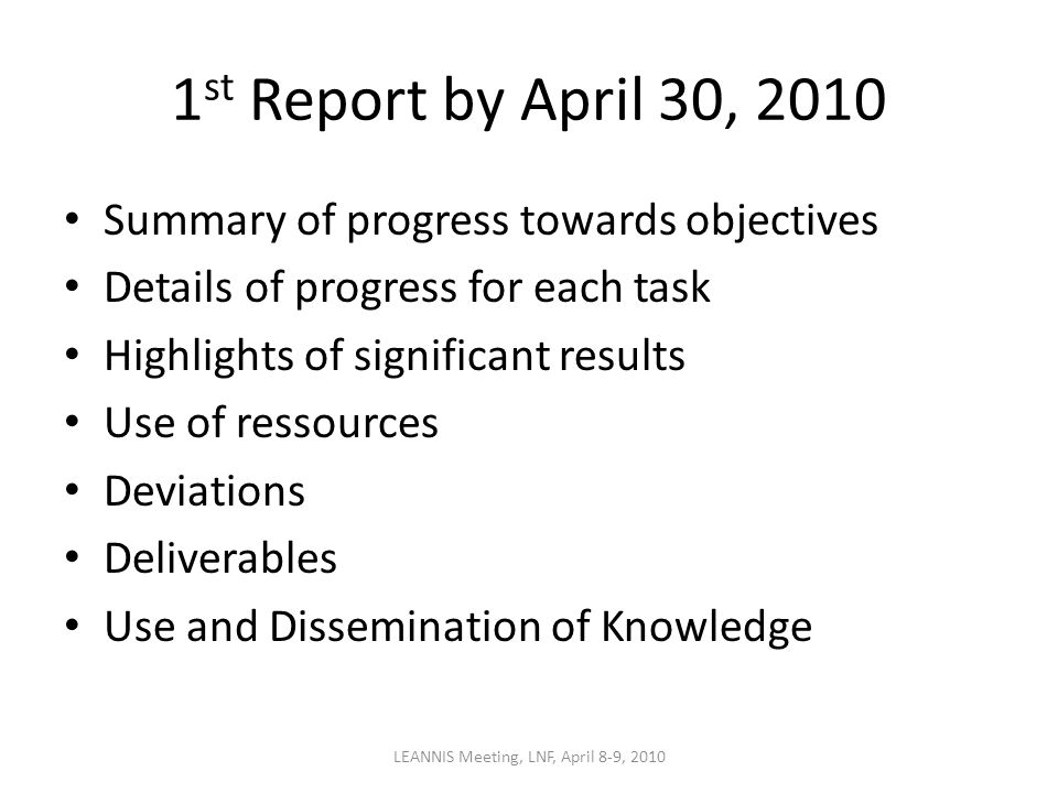 1 st Report by April 30, 2010 Summary of progress towards objectives Details of progress for each task Highlights of significant results Use of ressources Deviations Deliverables Use and Dissemination of Knowledge LEANNIS Meeting, LNF, April 8-9, 2010