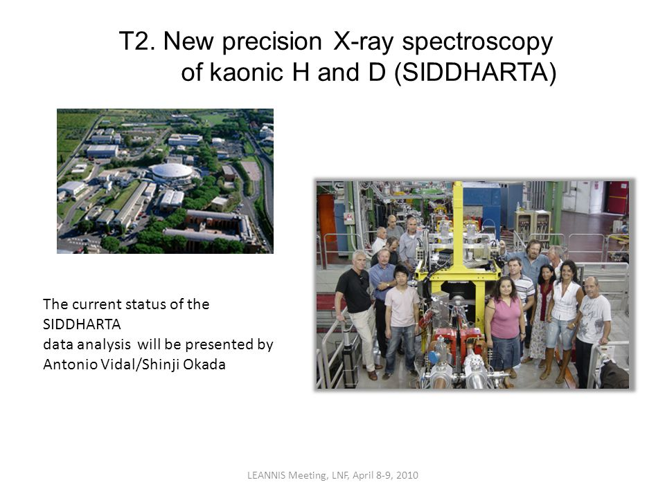 T2. New precision X-ray spectroscopy of kaonic H and D (SIDDHARTA) LEANNIS Meeting, LNF, April 8-9, 2010 The current status of the SIDDHARTA data anal
