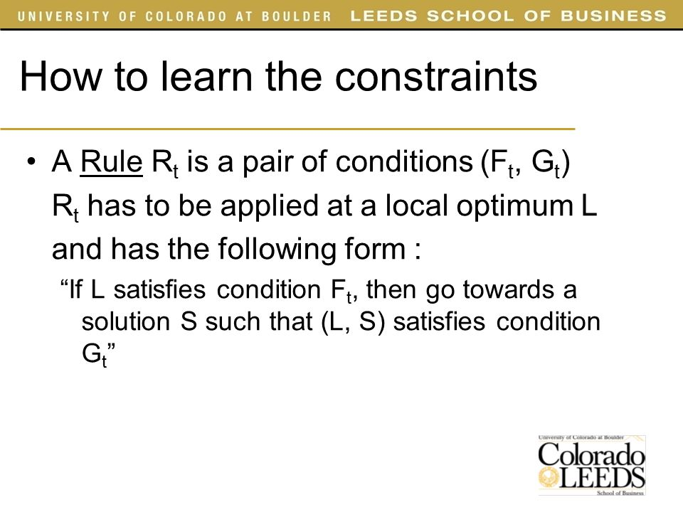 A Rule R t is a pair of conditions (F t, G t ) R t has to be applied at a local optimum L and has the following form : If L satisfies condition F t, then go towards a solution S such that (L, S) satisfies condition G t How to learn the constraints