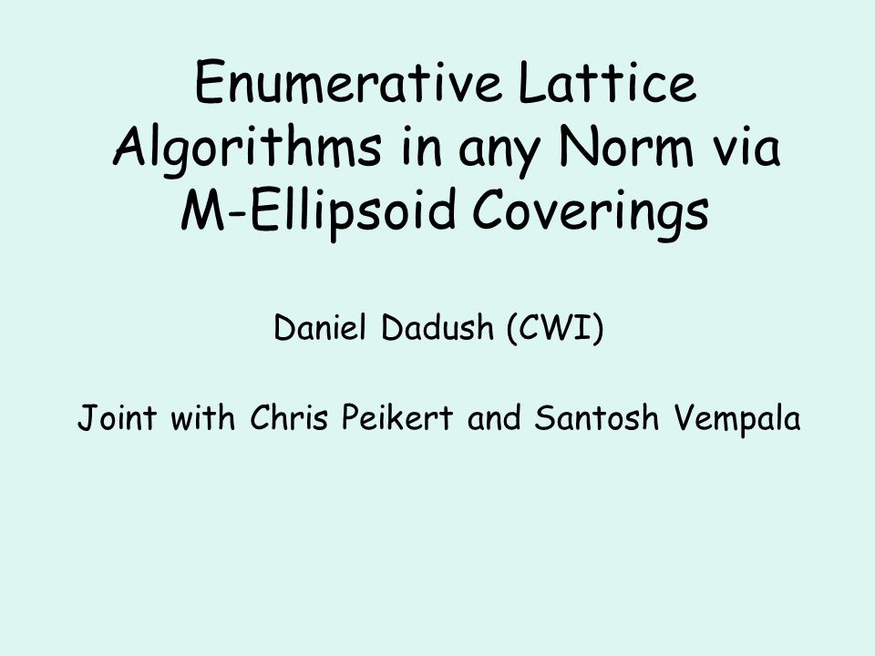 Algorithms: SVP NormsApproxTimeSpaceRandomTypeAuthors l2l2 2 O(n/logn) poly(n) 0det.LLL 83, Sch 87 l2l2 1O(n) n/2e poly(n)0det.Kan 87, Hel 86, Blo 00, HS 08 all12 O(n) Monte Carlo AKS 01, BN 07, AJ 09, D11 l2l2 12 O(n) 0det.MV 10 all12 O(n) poly(n)Las Vegas this paper Voronoi cell based
