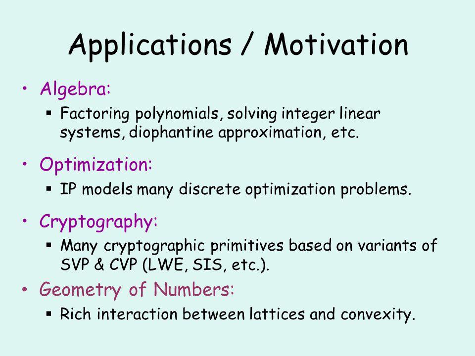 Algorithms: IP Feasible Region TimeSpaceTypeAuthors LP2 O(n 3 ) poly(n)det.Lenstra 83 LPO(n) 2.5n poly(n)det.Kannan 87 Quasiconvex Polynomials O(n) 2n 2 O(n) det.Hildebrand Köppe 10 Separation Oracle Õ(n) 4/3n 2 O(n) Las Vegas this paper Lenstra: Any n dimensional IP can be reduced to bounded number of n-1 dimensional IPs by computing a flatness direction of the feasible region.