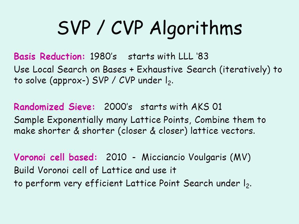 Algorithms: SVP NormsApproxTimeSpaceRandomTypeAuthors l2l2 2 O(n/logn) poly(n) 0det.LLL 83, Sch 87 l2l2 1O(n) n/2e poly(n)0det.Kan 87, Hel 86, Blo 00, HS 08 all12 O(n) Monte Carlo AKS 01, BN 07, AJ 09, D11 l2l2 12 O(n) 0det.MV 10 all12 O(n) poly(n)Las Vegas this paper Basis Reduction Algorithms
