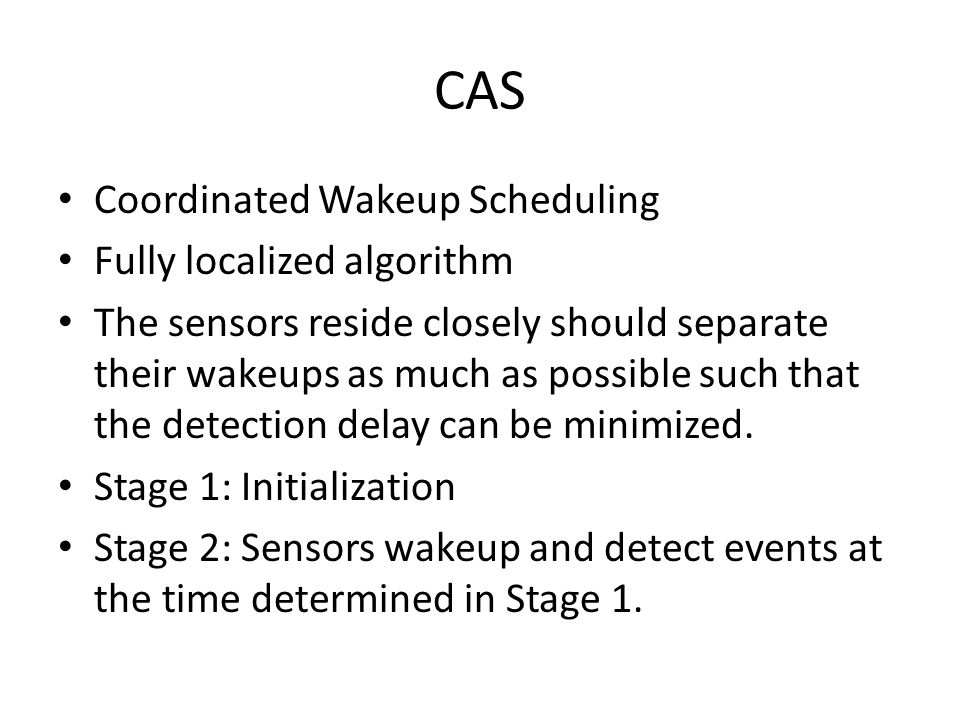CAS Coordinated Wakeup Scheduling Fully localized algorithm The sensors reside closely should separate their wakeups as much as possible such that the detection delay can be minimized.