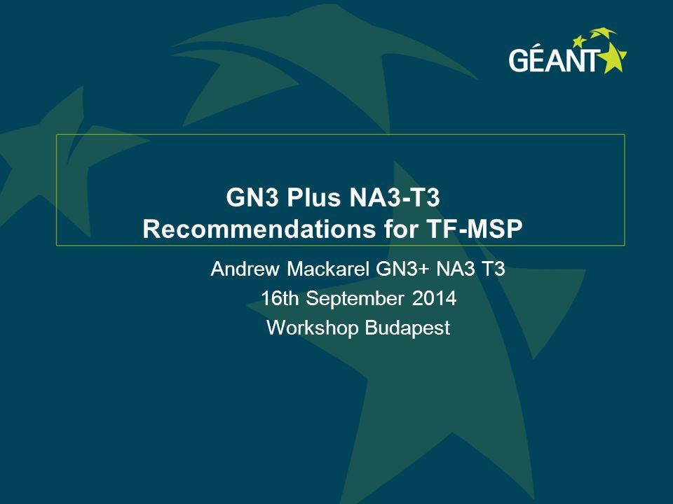 GN3 Plus NA3-T3 Recommendations for TF-MSP Andrew Mackarel GN3+ NA3 T3 16th September 2014 Workshop Budapest