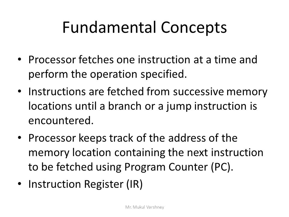 Fundamental Concepts Processor fetches one instruction at a time and perform the operation specified. Instructions are fetched from successive memory