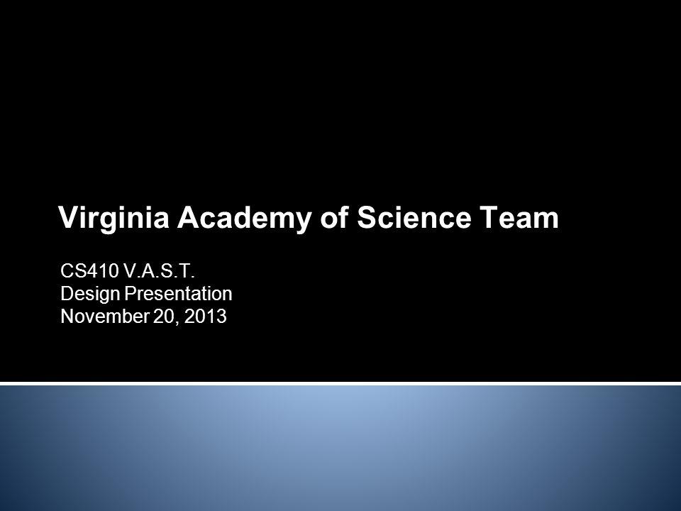 Virginia Academy of Science Team CS410 V.A.S.T. Design Presentation November 20, 2013