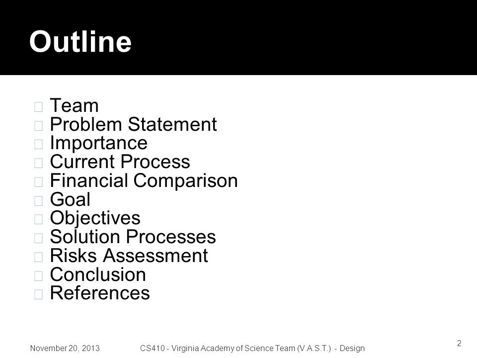 Outline Team Problem Statement Importance Current Process Financial Comparison Goal Objectives Solution Processes Risks Assessment Conclusion References November 20, 2013CS410 - Virginia Academy of Science Team (V.A.S.T.) - Design 2