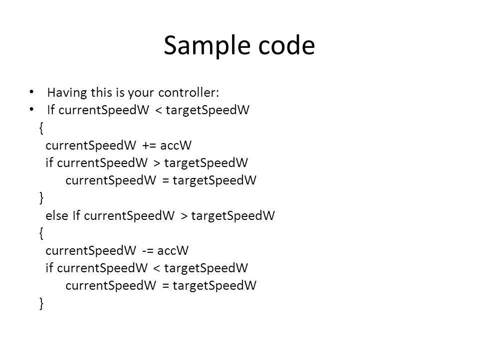 Sample code Having this is your controller: If currentSpeedW < targetSpeedW { currentSpeedW += accW if currentSpeedW > targetSpeedW currentSpeedW = ta