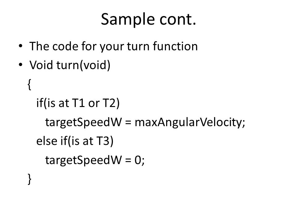 Sample cont. The code for your turn function Void turn(void) { if(is at T1 or T2) targetSpeedW = maxAngularVelocity; else if(is at T3) targetSpeedW =