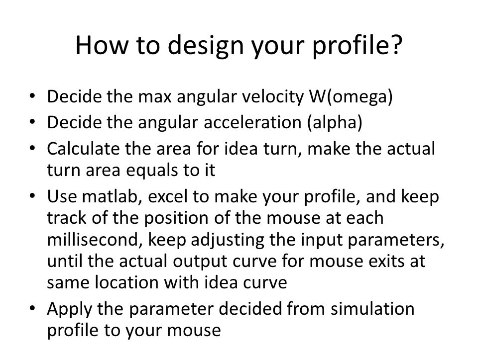 How to design your profile? Decide the max angular velocity W(omega) Decide the angular acceleration (alpha) Calculate the area for idea turn, make th