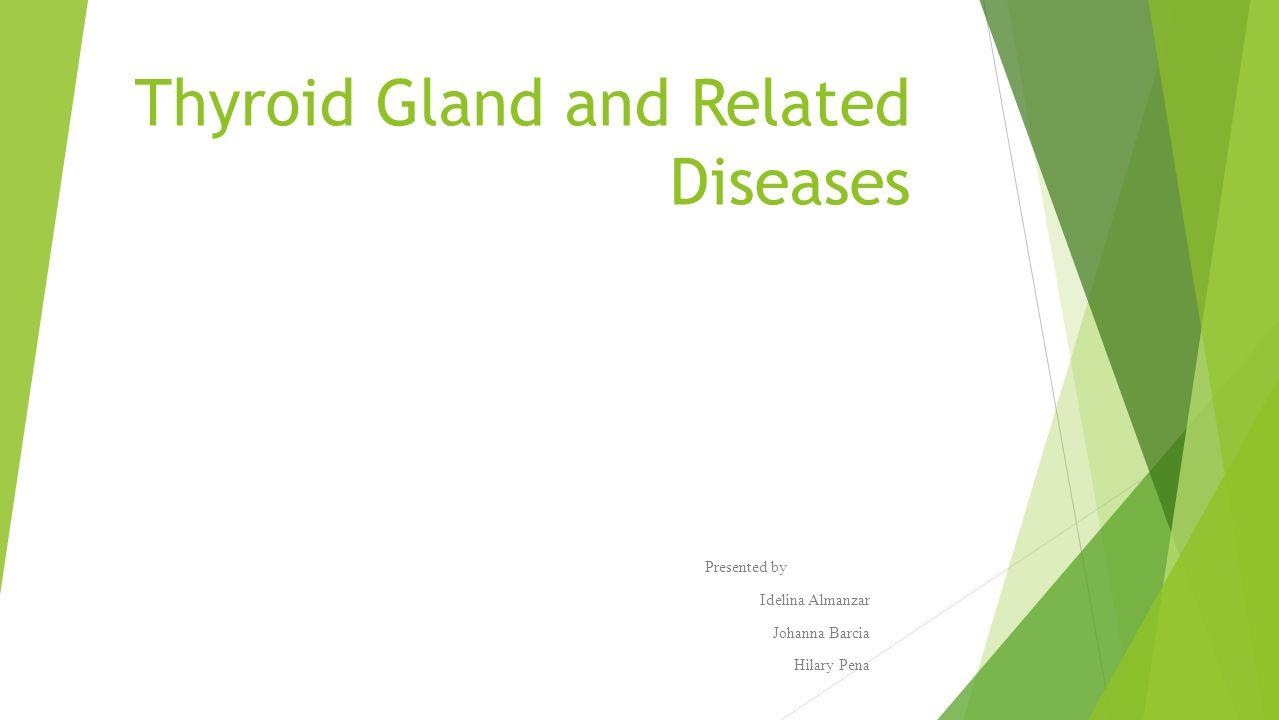 Thyroid Gland and Related Diseases Presented by Idelina Almanzar Johanna Barcia Hilary Pena