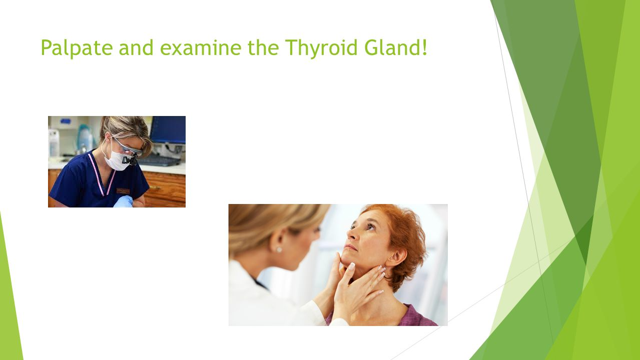 Palpate and examine the Thyroid Gland!