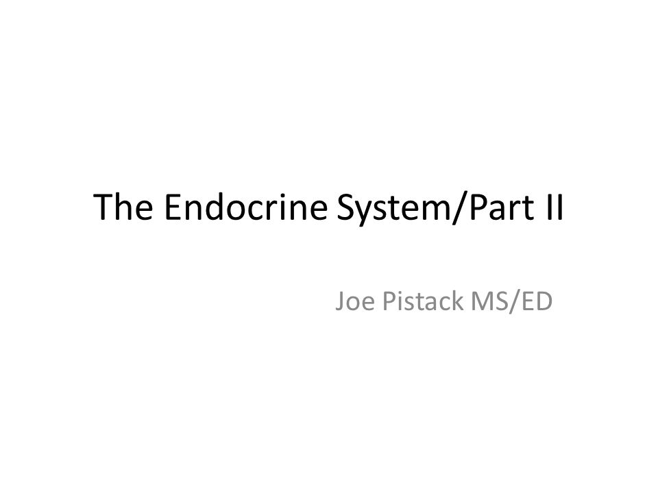 The Endocrine System/Part II Joe Pistack MS/ED