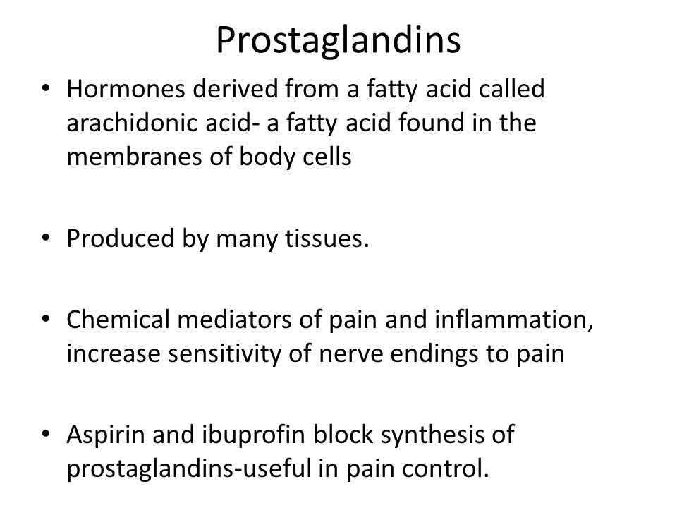 Prostaglandins Hormones derived from a fatty acid called arachidonic acid- a fatty acid found in the membranes of body cells Produced by many tissues.