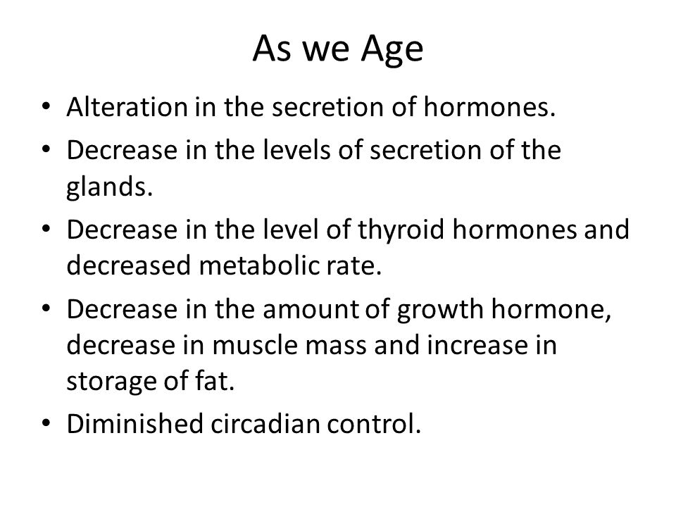 As we Age Alteration in the secretion of hormones. Decrease in the levels of secretion of the glands. Decrease in the level of thyroid hormones and de
