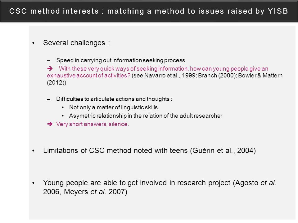 CSC method interests : matching a method to issues raised by YISB Several challenges : –Speed in carrying out information seeking process  With these very quick ways of seeking information, how can young people give an exhaustive account of activities.