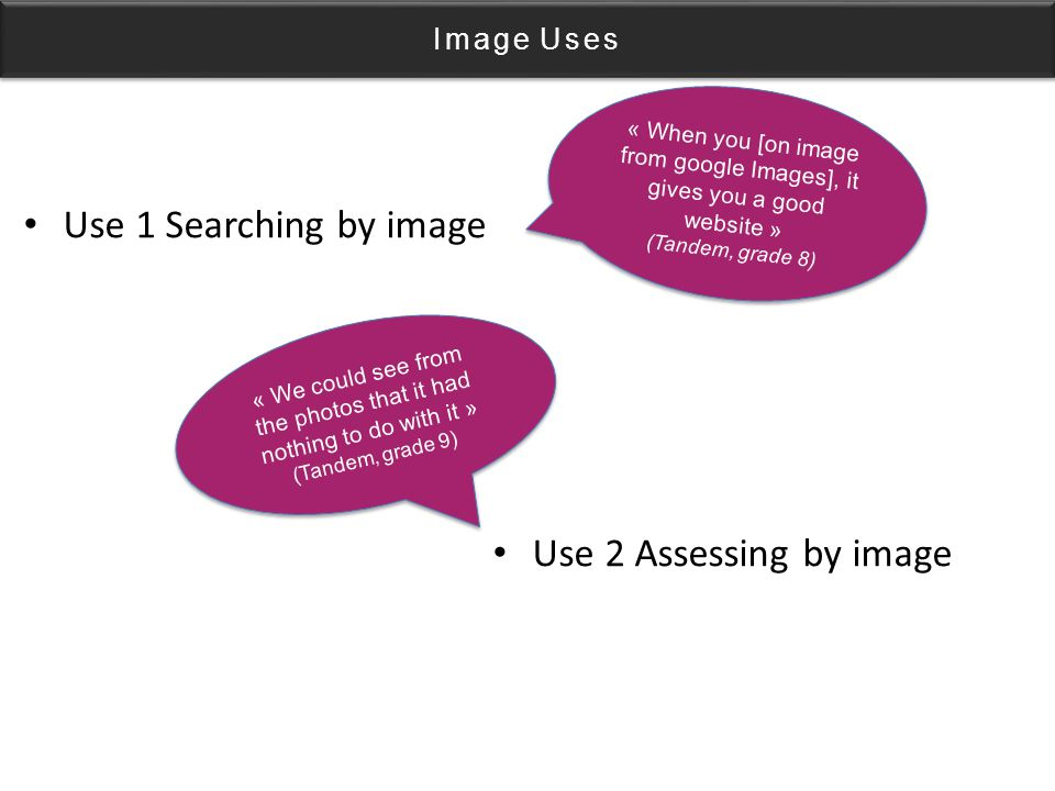 Image Uses Use 1 Searching by image Use 2 Assessing by image « When you [on image from google Images], it gives you a good website » (Tandem, grade 8) « When you [on image from google Images], it gives you a good website » (Tandem, grade 8) « We could see from the photos that it had nothing to do with it » (Tandem, grade 9) « We could see from the photos that it had nothing to do with it » (Tandem, grade 9)