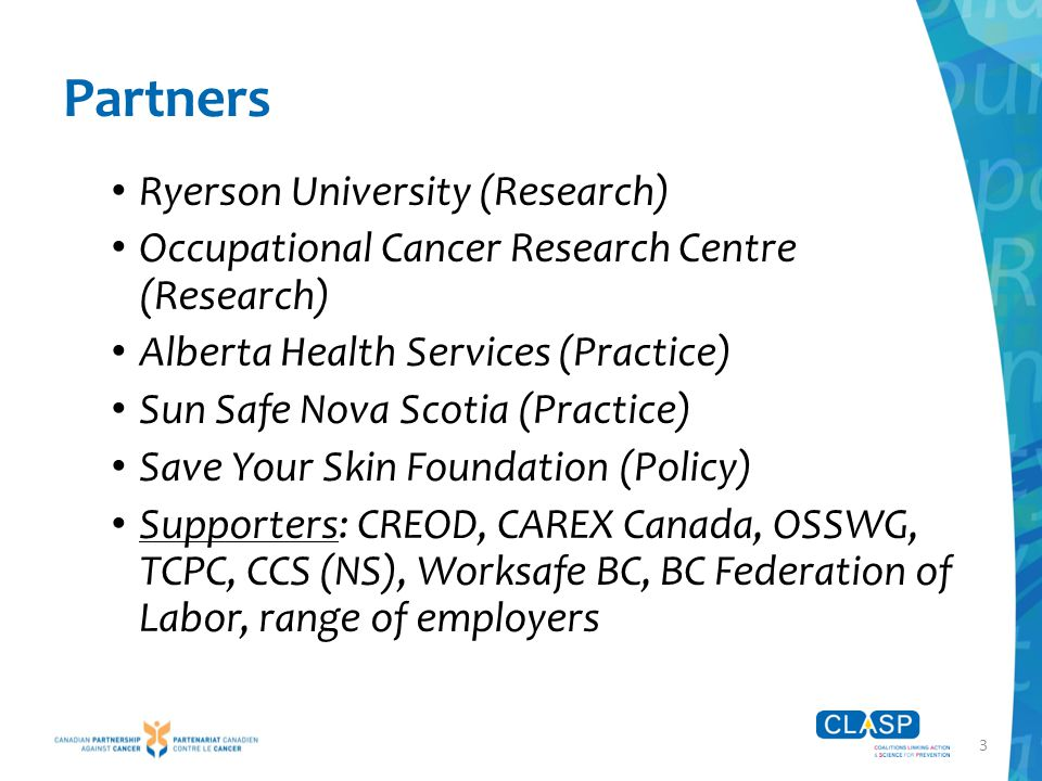 4 CLASP Activities Phase 1 (summer 2015): intervention in 4 workplaces in each of 3 provinces (NS/NB, ON, BC) – tailor and implement sun safety programs Phase 2 (2015/16): develop broad reach resources Expected outcomes  Interactive website: general resources + workplaces can use to develop their own sun safety program  Long-term: ↓ risk of skin cancer & heat stress; ↓ sun exposure of outdoor workers; ↑ sustainability of sun safety measures for outdoor workers
