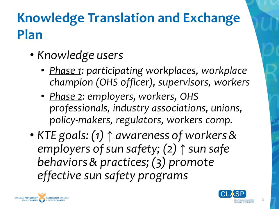 5 Knowledge Translation and Exchange Plan Knowledge users Phase 1: participating workplaces, workplace champion (OHS officer), supervisors, workers Phase 2: employers, workers, OHS professionals, industry associations, unions, policy-makers, regulators, workers comp.