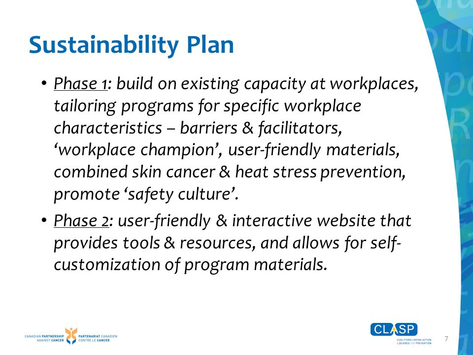 7 Sustainability Plan Phase 1: build on existing capacity at workplaces, tailoring programs for specific workplace characteristics – barriers & facilitators, 'workplace champion', user-friendly materials, combined skin cancer & heat stress prevention, promote 'safety culture'.