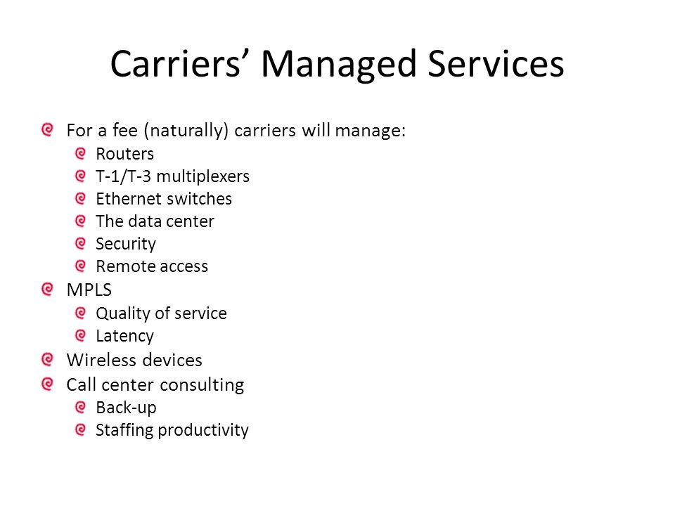 Carriers' Managed Services For a fee (naturally) carriers will manage: Routers T-1/T-3 multiplexers Ethernet switches The data center Security Remote