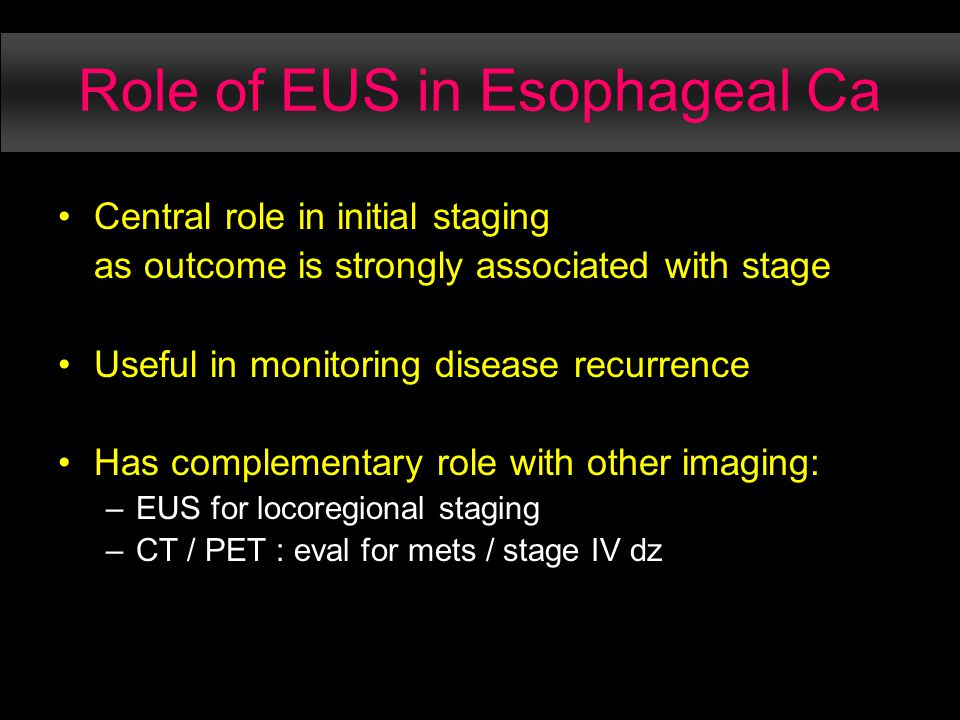 Role of EUS in Esophageal Ca Central role in initial staging as outcome is strongly associated with stage Useful in monitoring disease recurrence Has complementary role with other imaging: –EUS for locoregional staging –CT / PET : eval for mets / stage IV dz