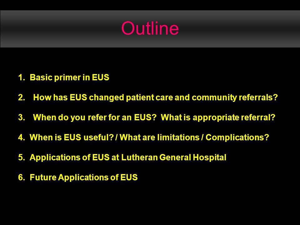 Outline 1. Basic primer in EUS 2.How has EUS changed patient care and community referrals.