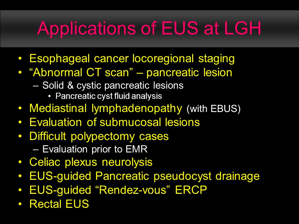 Applications of EUS at LGH Esophageal cancer locoregional staging Abnormal CT scan – pancreatic lesion –Solid & cystic pancreatic lesions Pancreatic cyst fluid analysis Mediastinal lymphadenopathy (with EBUS) Evaluation of submucosal lesions Difficult polypectomy cases –Evaluation prior to EMR Celiac plexus neurolysis EUS-guided Pancreatic pseudocyst drainage EUS-guided Rendez-vous ERCP Rectal EUS