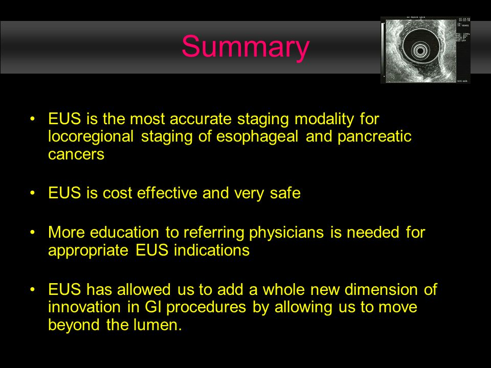 Summary EUS is the most accurate staging modality for locoregional staging of esophageal and pancreatic cancers EUS is cost effective and very safe More education to referring physicians is needed for appropriate EUS indications EUS has allowed us to add a whole new dimension of innovation in GI procedures by allowing us to move beyond the lumen.