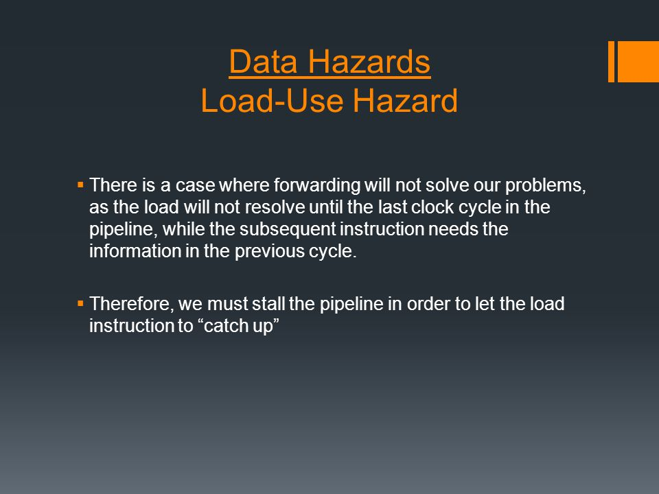 Data Hazards Load-Use Hazard  There is a case where forwarding will not solve our problems, as the load will not resolve until the last clock cycle in the pipeline, while the subsequent instruction needs the information in the previous cycle.
