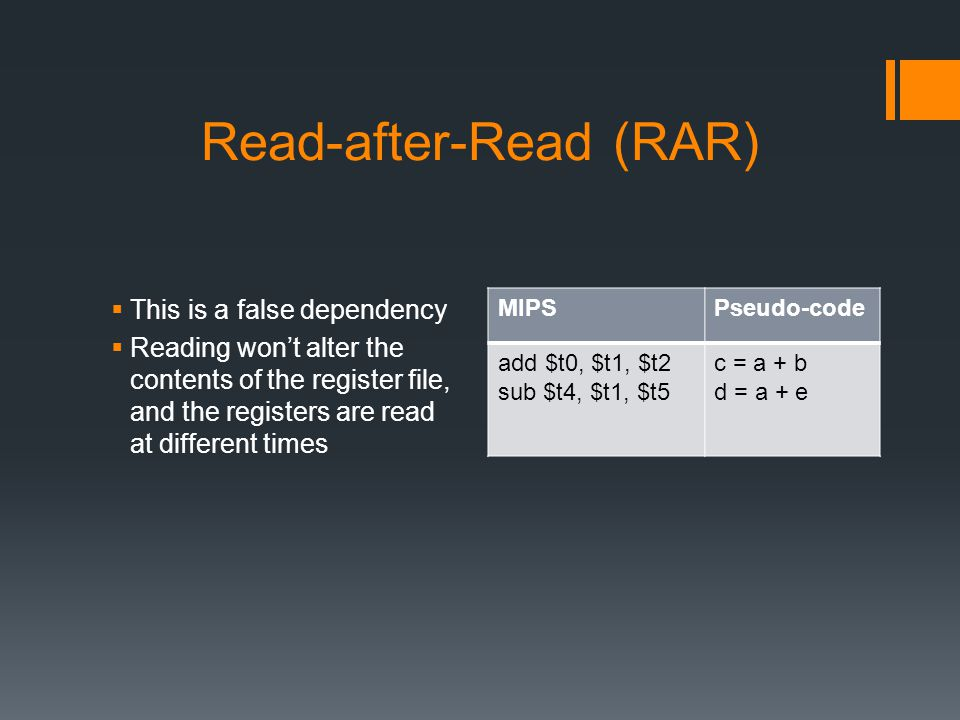 Read-after-Read (RAR)  This is a false dependency  Reading won't alter the contents of the register file, and the registers are read at different times MIPSPseudo-code add $t0, $t1, $t2 sub $t4, $t1, $t5 c = a + b d = a + e