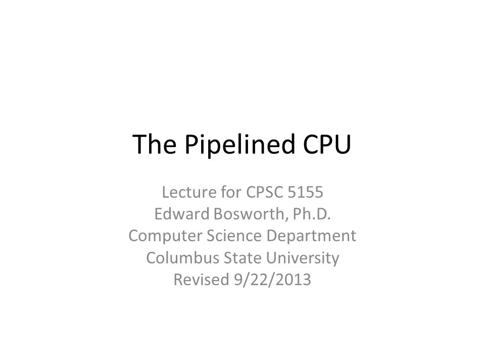 The Pipelined CPU Lecture for CPSC 5155 Edward Bosworth, Ph.D. Computer Science Department Columbus State University Revised 9/22/2013