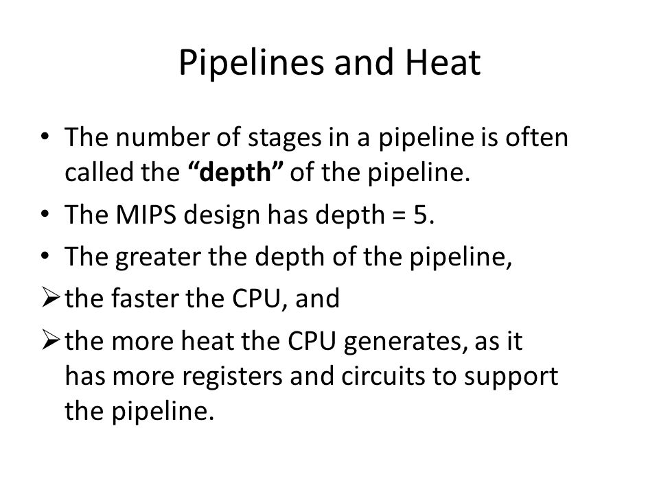"""Pipelines and Heat The number of stages in a pipeline is often called the """"depth"""" of the pipeline. The MIPS design has depth = 5. The greater the dept"""