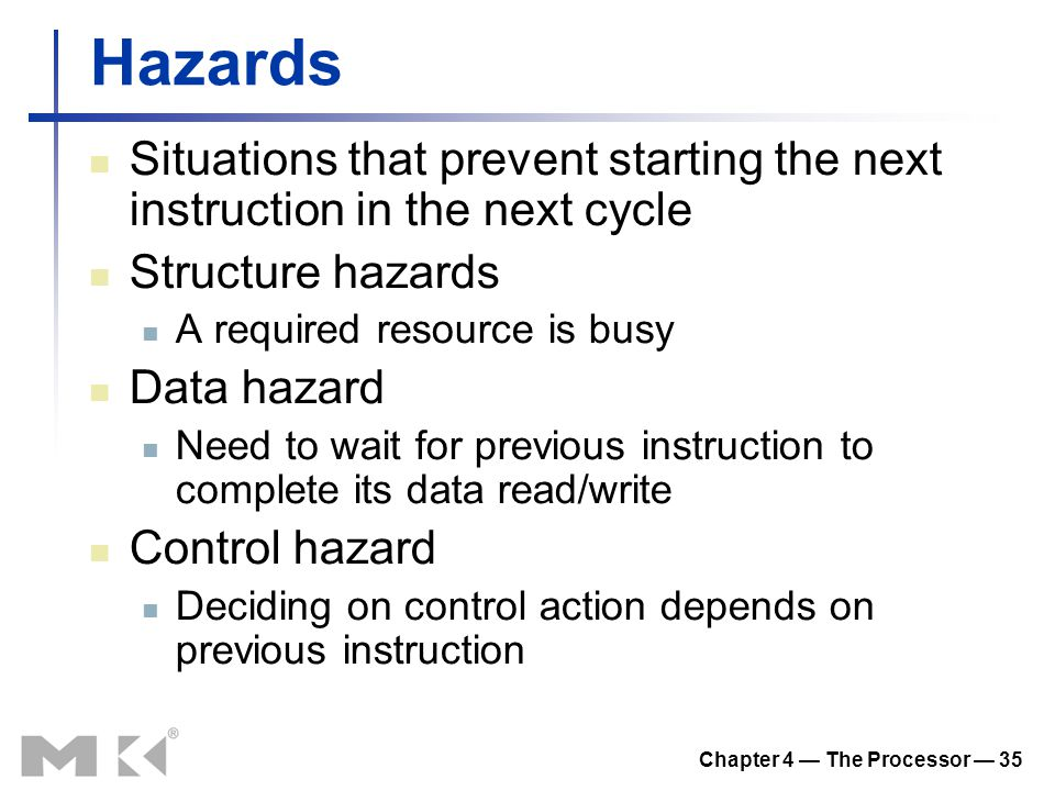 Chapter 4 — The Processor — 35 Hazards Situations that prevent starting the next instruction in the next cycle Structure hazards A required resource is busy Data hazard Need to wait for previous instruction to complete its data read/write Control hazard Deciding on control action depends on previous instruction