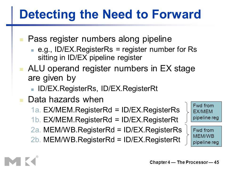 Chapter 4 — The Processor — 45 Detecting the Need to Forward Pass register numbers along pipeline e.g., ID/EX.RegisterRs = register number for Rs sitt