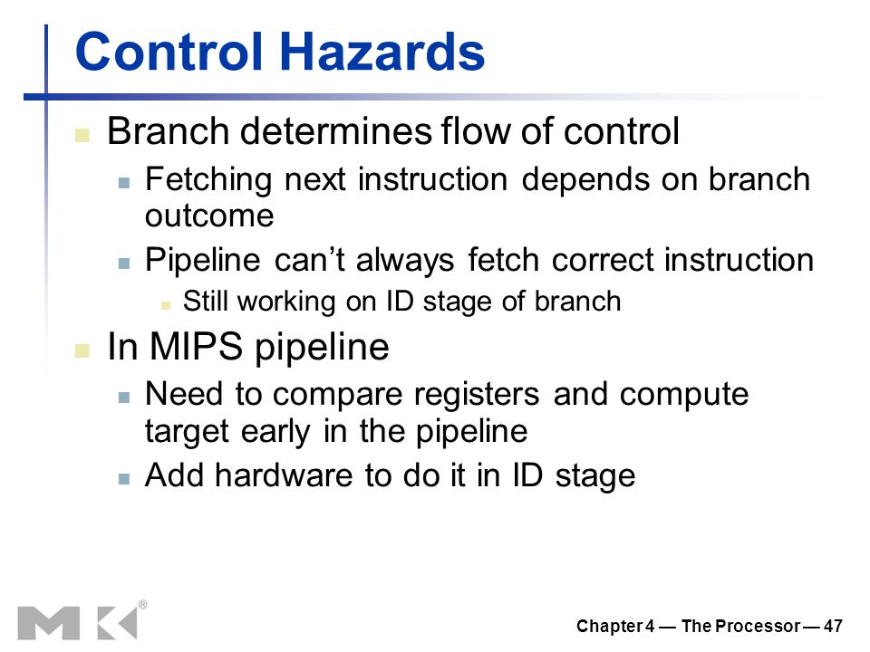 Chapter 4 — The Processor — 47 Control Hazards Branch determines flow of control Fetching next instruction depends on branch outcome Pipeline can't al