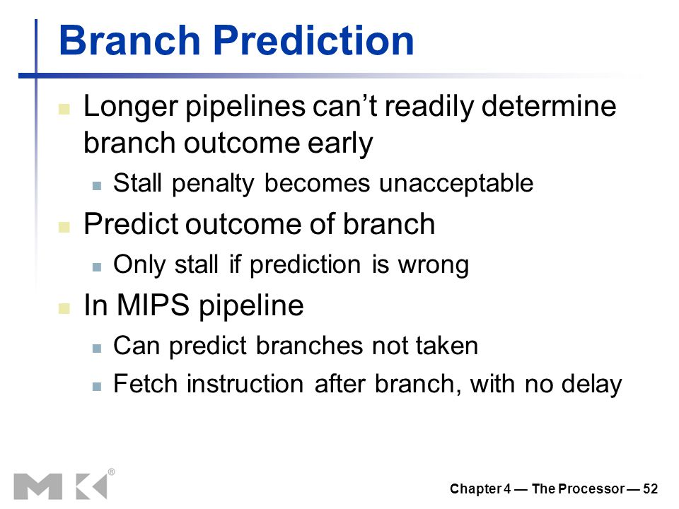 Chapter 4 — The Processor — 52 Branch Prediction Longer pipelines can't readily determine branch outcome early Stall penalty becomes unacceptable Pred