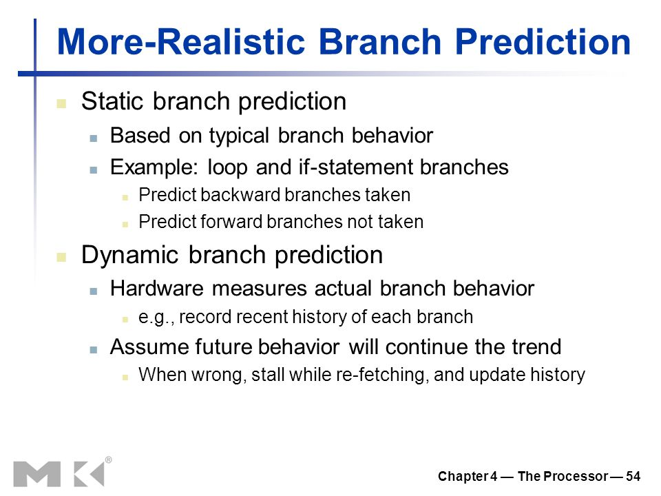 Chapter 4 — The Processor — 54 More-Realistic Branch Prediction Static branch prediction Based on typical branch behavior Example: loop and if-statement branches Predict backward branches taken Predict forward branches not taken Dynamic branch prediction Hardware measures actual branch behavior e.g., record recent history of each branch Assume future behavior will continue the trend When wrong, stall while re-fetching, and update history