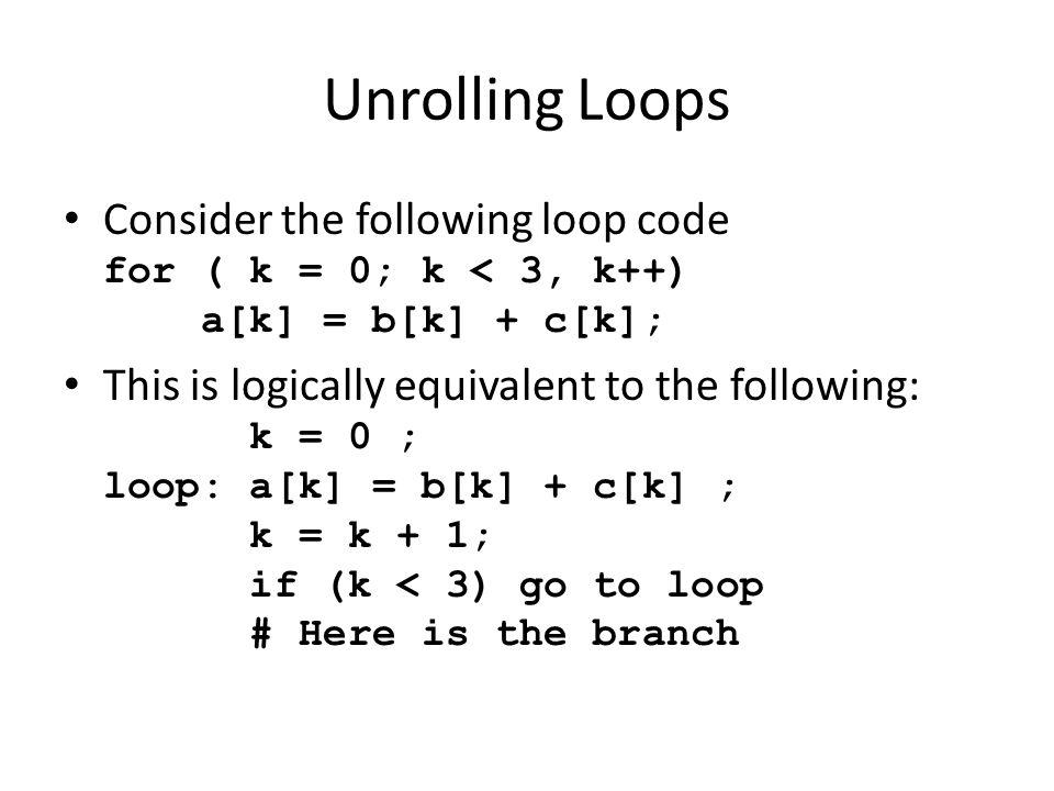 Unrolling Loops Consider the following loop code for ( k = 0; k < 3, k++) a[k] = b[k] + c[k]; This is logically equivalent to the following: k = 0 ; loop: a[k] = b[k] + c[k] ; k = k + 1; if (k < 3) go to loop # Here is the branch
