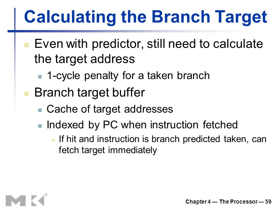 Chapter 4 — The Processor — 59 Calculating the Branch Target Even with predictor, still need to calculate the target address 1-cycle penalty for a taken branch Branch target buffer Cache of target addresses Indexed by PC when instruction fetched If hit and instruction is branch predicted taken, can fetch target immediately