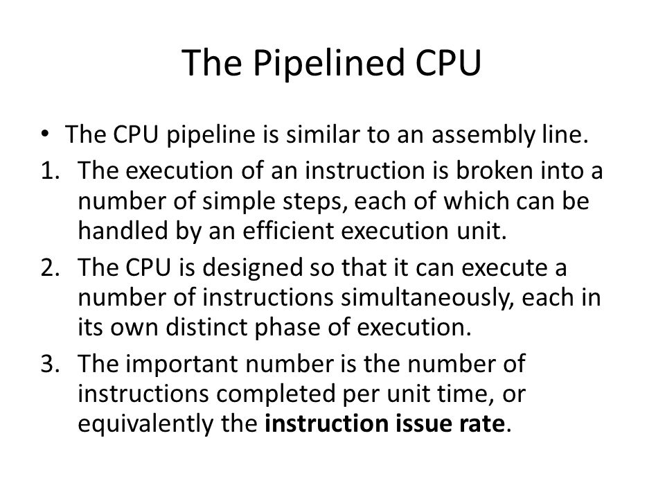 The Pipelined CPU The CPU pipeline is similar to an assembly line. 1.The execution of an instruction is broken into a number of simple steps, each of