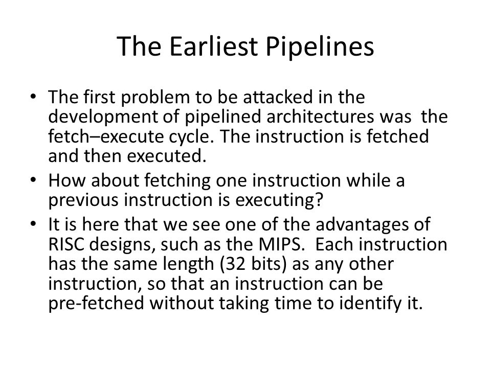 The Earliest Pipelines The first problem to be attacked in the development of pipelined architectures was the fetch–execute cycle. The instruction is