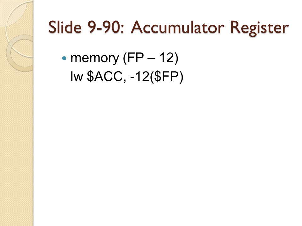 Slide 9-90: Accumulator Register memory (FP – 12) lw $ACC, -12($FP)