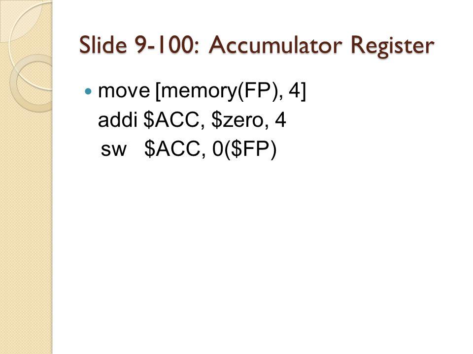 Slide 9-100: Accumulator Register move [memory(FP), 4] addi $ACC, $zero, 4 sw $ACC, 0($FP)