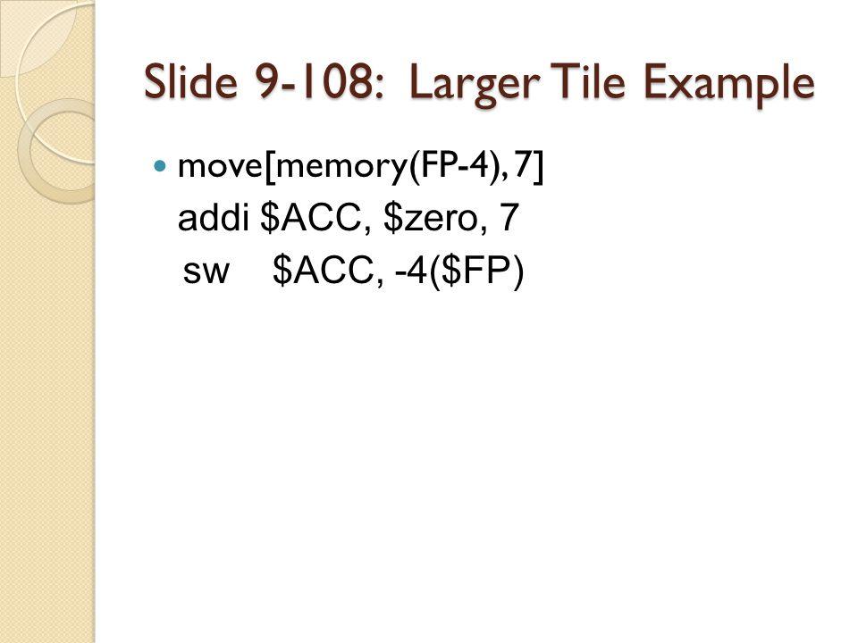 Slide 9-108: Larger Tile Example move[memory(FP-4), 7] addi $ACC, $zero, 7 sw $ACC, -4($FP)