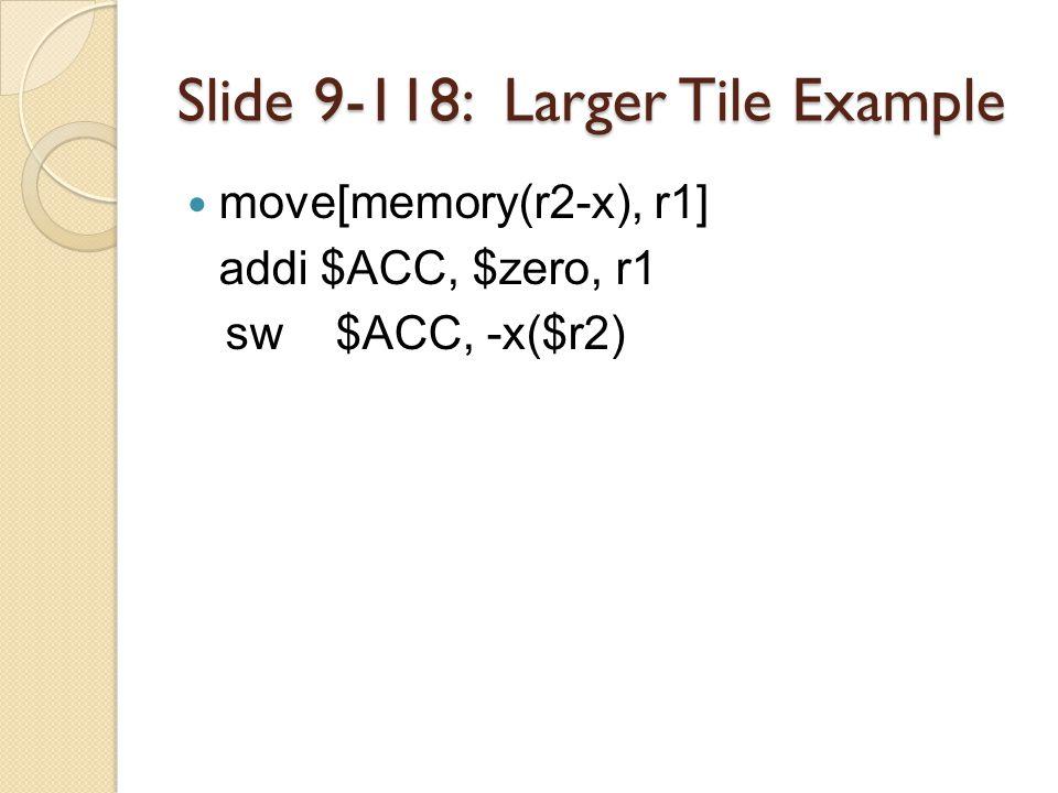 Slide 9-118: Larger Tile Example move[memory(r2-x), r1] addi $ACC, $zero, r1 sw $ACC, -x($r2)