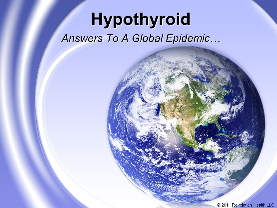 © 2011 Revelation Health LLC Hypothyroid Answers To A Global Epidemic…