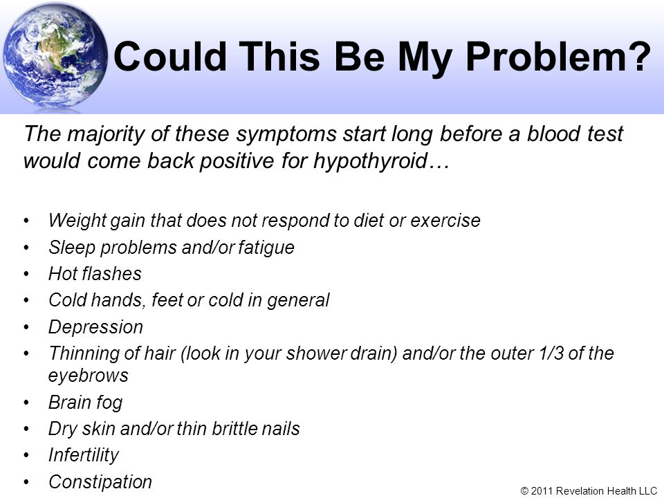 © 2011 Revelation Health LLC Could This Be My Problem? The majority of these symptoms start long before a blood test would come back positive for hypo