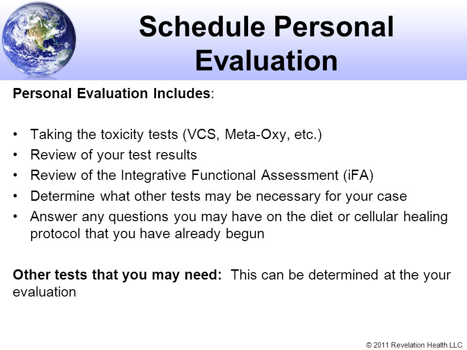 © 2011 Revelation Health LLC Schedule Personal Evaluation Personal Evaluation Includes: Taking the toxicity tests (VCS, Meta-Oxy, etc.) Review of your