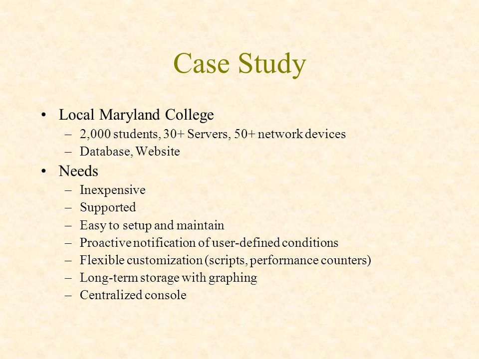 Case Study Local Maryland College –2,000 students, 30+ Servers, 50+ network devices –Database, Website Needs –Inexpensive –Supported –Easy to setup and maintain –Proactive notification of user-defined conditions –Flexible customization (scripts, performance counters) –Long-term storage with graphing –Centralized console